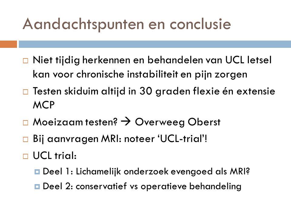 Aandachtspunten en conclusie  Niet tijdig herkennen en behandelen van UCL letsel kan voor chronische instabiliteit en pijn zorgen  Testen skiduim al