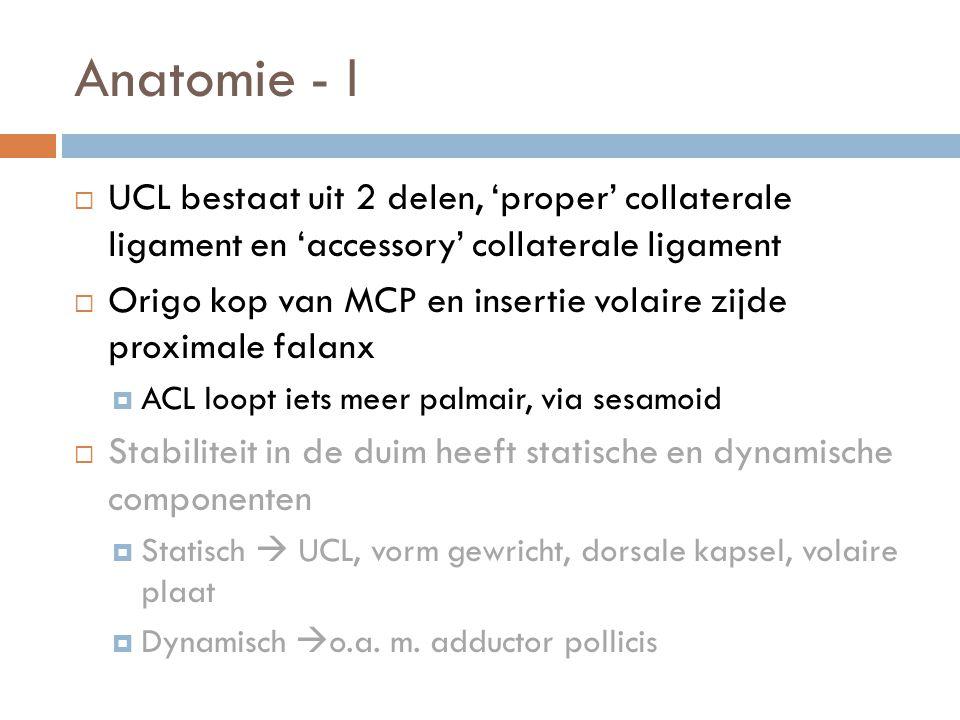 Anatomie - I  UCL bestaat uit 2 delen, 'proper' collaterale ligament en 'accessory' collaterale ligament  Origo kop van MCP en insertie volaire zijd