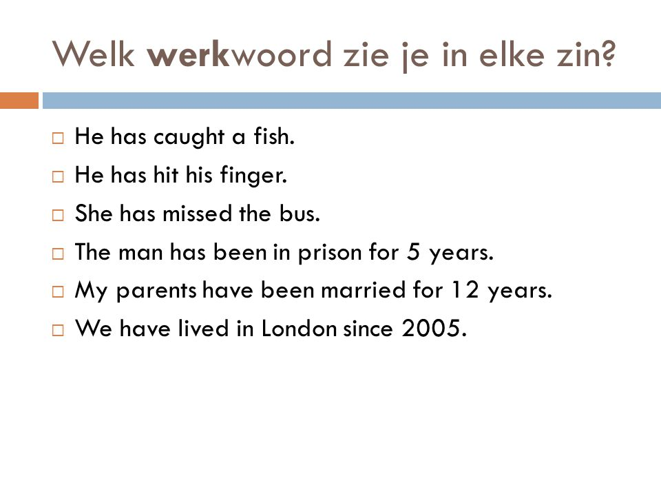 Welk werkwoord zie je in elke zin?  He has caught a fish.  He has hit his finger.  She has missed the bus.  The man has been in prison for 5 years