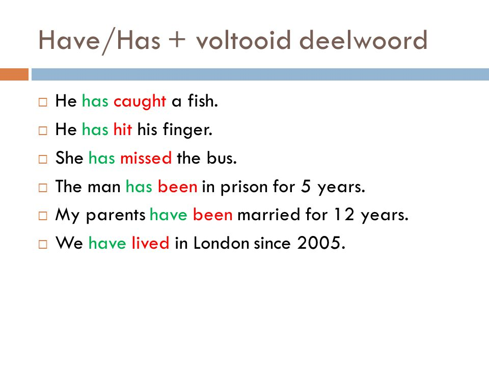 Have/Has + voltooid deelwoord  He has caught a fish.  He has hit his finger.  She has missed the bus.  The man has been in prison for 5 years.  M