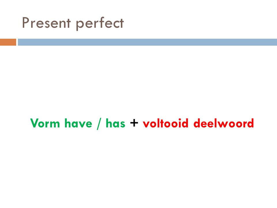 Present perfect Vorm have / has + voltooid deelwoord