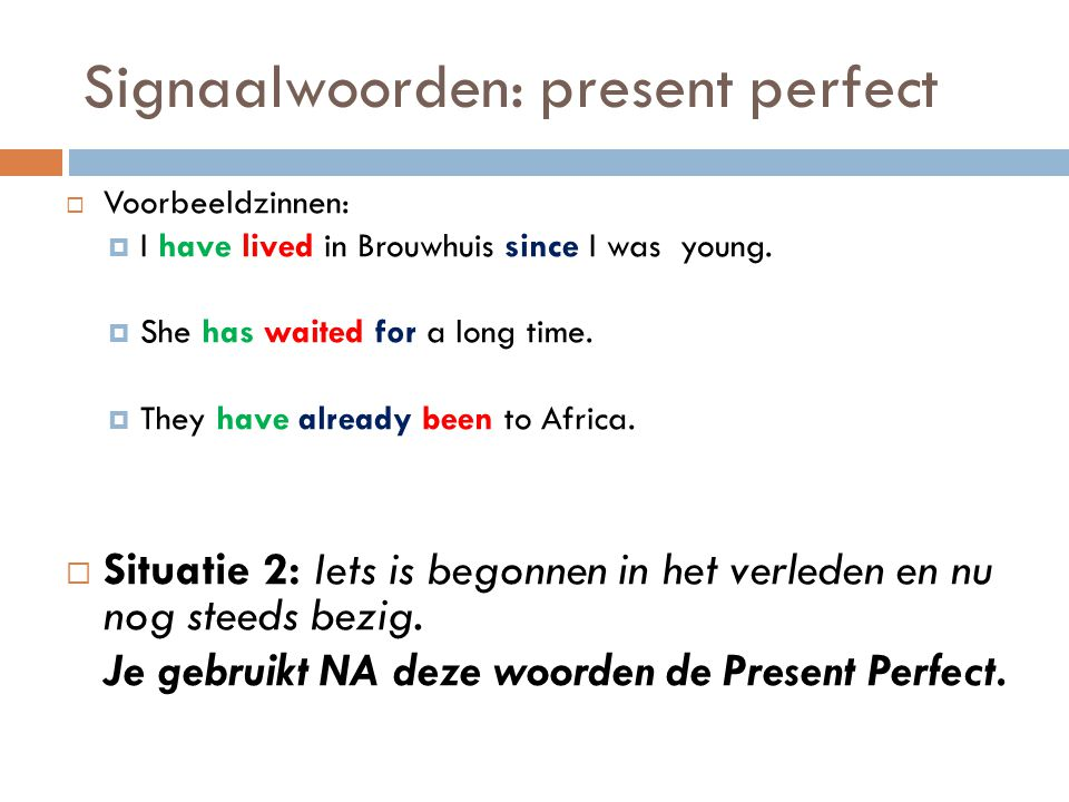 Signaalwoorden: present perfect  Voorbeeldzinnen:  I have lived in Brouwhuis since I was young.  She has waited for a long time.  They have alread