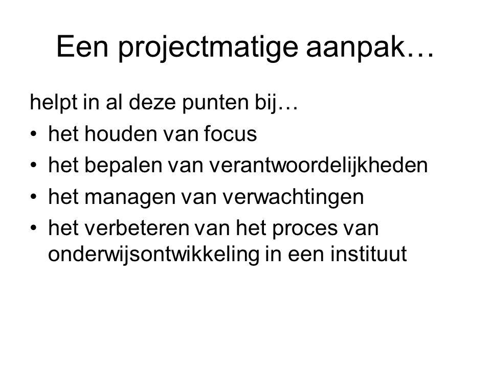 Een projectmatige aanpak… helpt in al deze punten bij… het houden van focus het bepalen van verantwoordelijkheden het managen van verwachtingen het ve