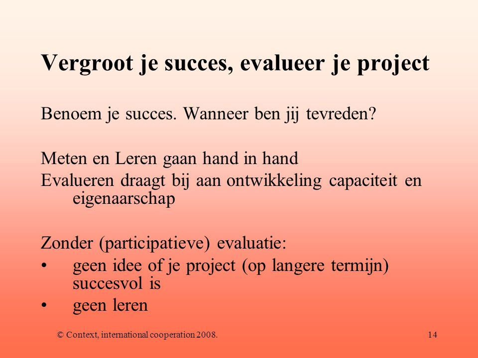 © Context, international cooperation 2008.14 Vergroot je succes, evalueer je project Benoem je succes.
