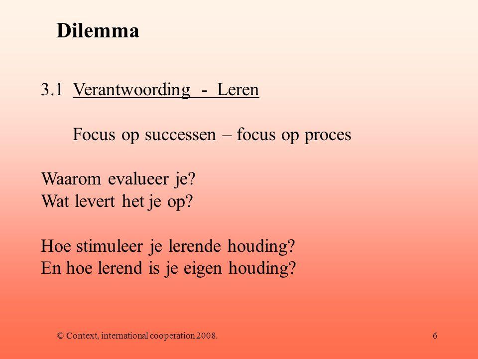 © Context, international cooperation 2008.6 Dilemma 3.1Verantwoording - Leren Focus op successen – focus op proces Waarom evalueer je.