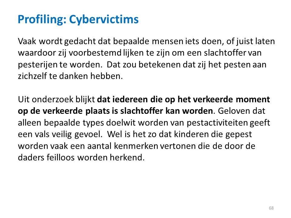 Profiling: Cybervictims 68 Vaak wordt gedacht dat bepaalde mensen iets doen, of juist laten waardoor zij voorbestemd lijken te zijn om een slachtoffer van pesterijen te worden.