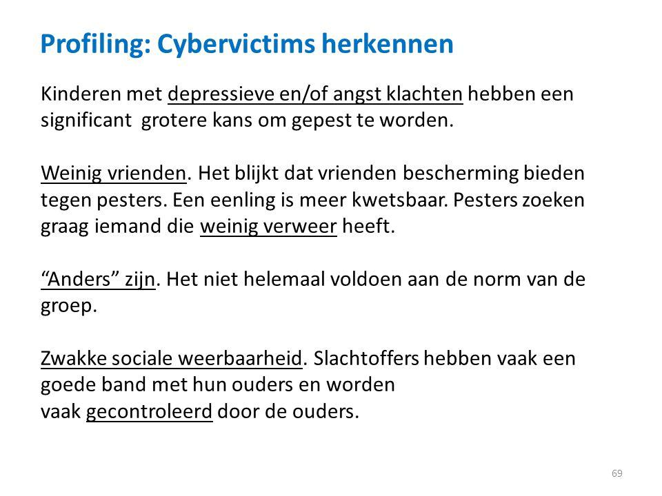 Profiling: Cybervictims herkennen 69 Kinderen met depressieve en/of angst klachten hebben een significant grotere kans om gepest te worden.
