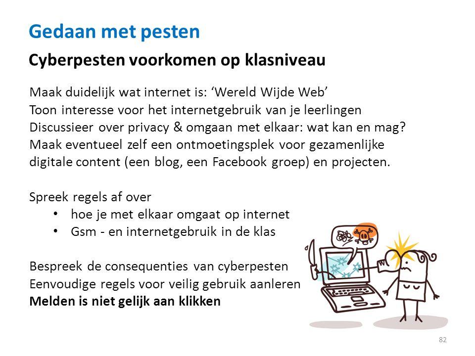 Gedaan met pesten 82 Cyberpesten voorkomen op klasniveau Maak duidelijk wat internet is: 'Wereld Wijde Web' Toon interesse voor het internetgebruik van je leerlingen Discussieer over privacy & omgaan met elkaar: wat kan en mag.