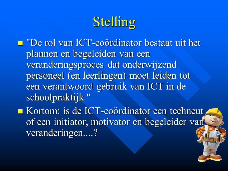Stelling De rol van ICT-coördinator bestaat uit het plannen en begeleiden van een veranderingsproces dat onderwijzend personeel (en leerlingen) moet leiden tot een verantwoord gebruik van ICT in de schoolpraktijk. De rol van ICT-coördinator bestaat uit het plannen en begeleiden van een veranderingsproces dat onderwijzend personeel (en leerlingen) moet leiden tot een verantwoord gebruik van ICT in de schoolpraktijk. Kortom: is de ICT-coördinator een techneut of een initiator, motivator en begeleider van veranderingen.....