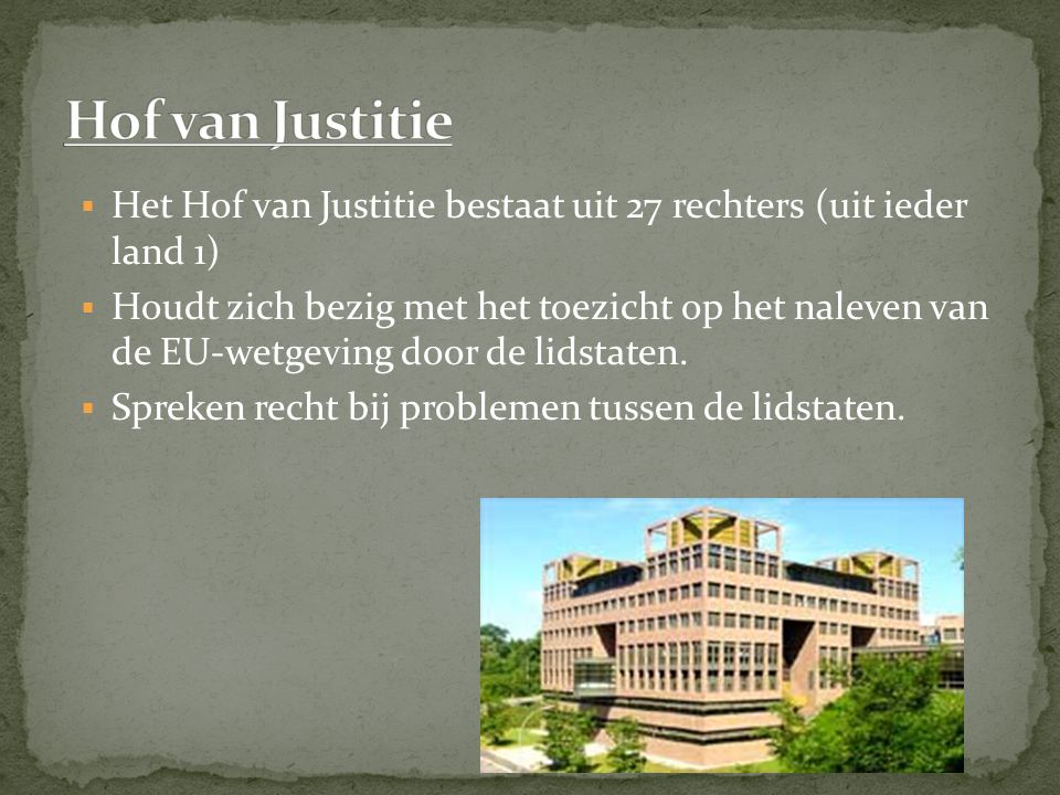  Het Hof van Justitie bestaat uit 27 rechters (uit ieder land 1)  Houdt zich bezig met het toezicht op het naleven van de EU-wetgeving door de lidstaten.