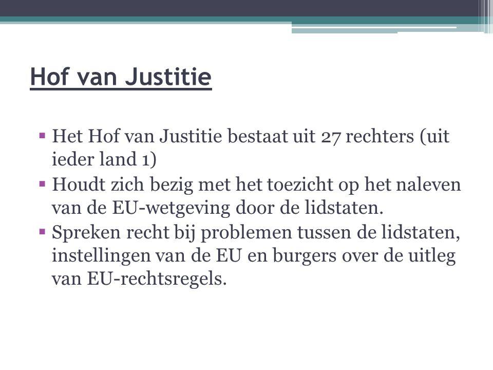 Hof van Justitie  Het Hof van Justitie bestaat uit 27 rechters (uit ieder land 1)  Houdt zich bezig met het toezicht op het naleven van de EU-wetgev