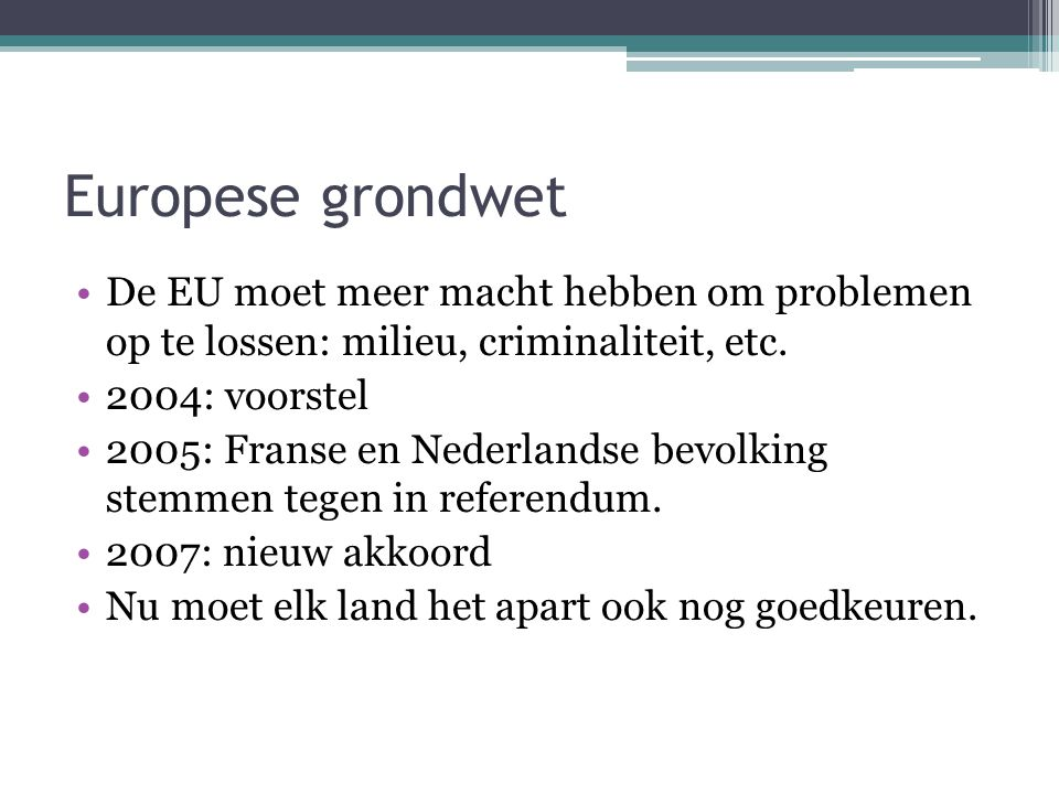 Europese grondwet De EU moet meer macht hebben om problemen op te lossen: milieu, criminaliteit, etc. 2004: voorstel 2005: Franse en Nederlandse bevol