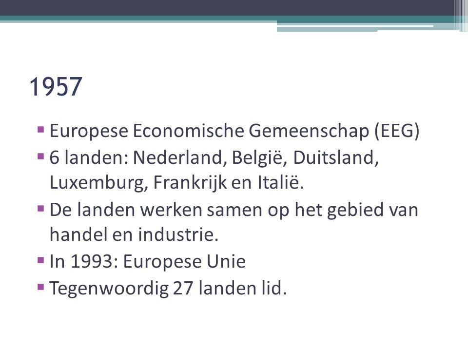 1957  Europese Economische Gemeenschap (EEG)  6 landen: Nederland, België, Duitsland, Luxemburg, Frankrijk en Italië.  De landen werken samen op he