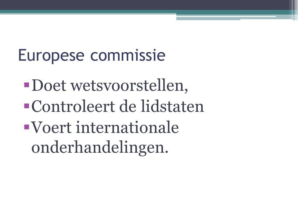 Europese commissie  Doet wetsvoorstellen,  Controleert de lidstaten  Voert internationale onderhandelingen.