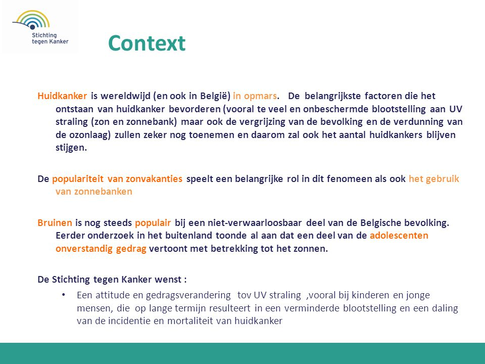 Context Huidkanker is wereldwijd (en ook in België) in opmars. De belangrijkste factoren die het ontstaan van huidkanker bevorderen (vooral te veel en