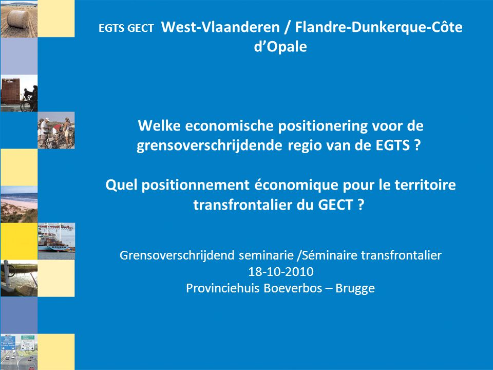 Brugge 18.10.2010, EGTS W-VL / FL-D-CdO 3 PRIORITEITEN VOOR WEST-VLAAMS ECONOMISCH BELEID Technisch seminarie Economie, EGTS West-Vlaanderen/Flandre–Dunkerque–Côte d'Opale Brugge, 18.10.2010 Lode Vanden Bussche Diensthoofd Economie Provincie West-Vlaanderen