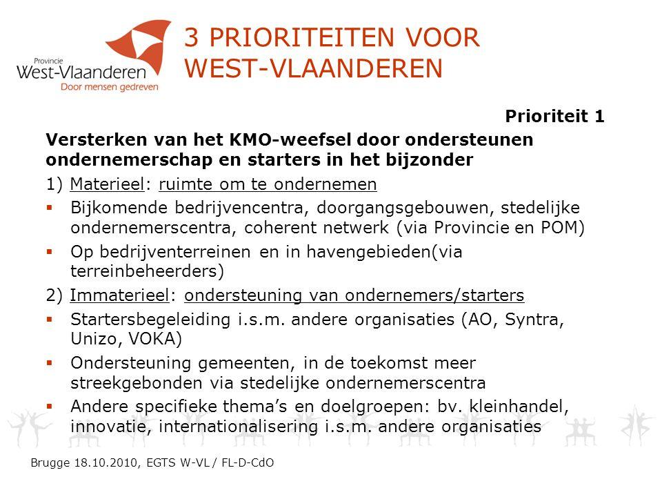 3 PRIORITEITEN VOOR WEST-VLAANDEREN Prioriteit 1 Versterken van het KMO-weefsel door ondersteunen ondernemerschap en starters in het bijzonder 1) Materieel: ruimte om te ondernemen  Bijkomende bedrijvencentra, doorgangsgebouwen, stedelijke ondernemerscentra, coherent netwerk (via Provincie en POM)  Op bedrijventerreinen en in havengebieden(via terreinbeheerders) 2) Immaterieel: ondersteuning van ondernemers/starters  Startersbegeleiding i.s.m.