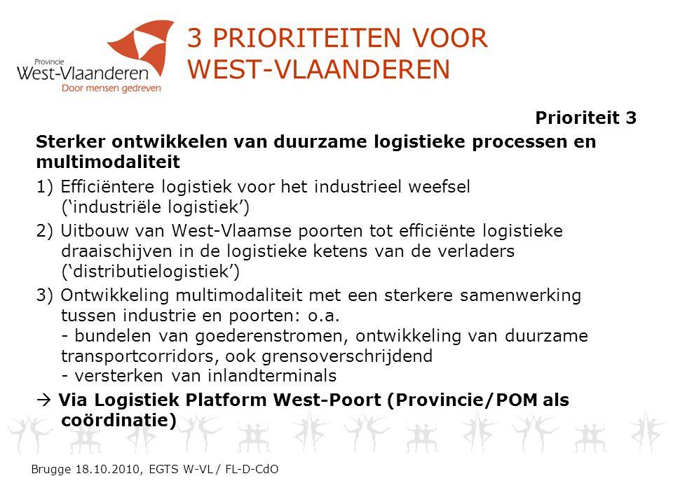 3 PRIORITEITEN VOOR WEST-VLAANDEREN Prioriteit 3 Sterker ontwikkelen van duurzame logistieke processen en multimodaliteit 1) Efficiëntere logistiek voor het industrieel weefsel ('industriële logistiek') 2) Uitbouw van West-Vlaamse poorten tot efficiënte logistieke draaischijven in de logistieke ketens van de verladers ('distributielogistiek') 3) Ontwikkeling multimodaliteit met een sterkere samenwerking tussen industrie en poorten: o.a.