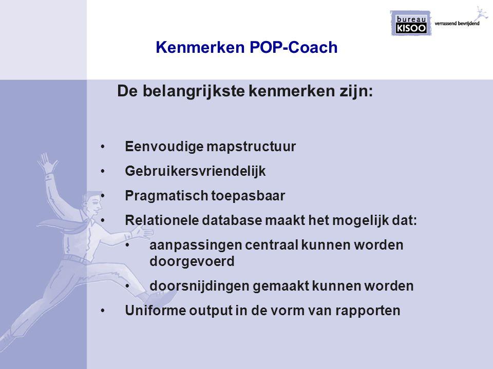 Kenmerken POP-Coach De belangrijkste kenmerken zijn: Eenvoudige mapstructuur Gebruikersvriendelijk Pragmatisch toepasbaar Relationele database maakt h