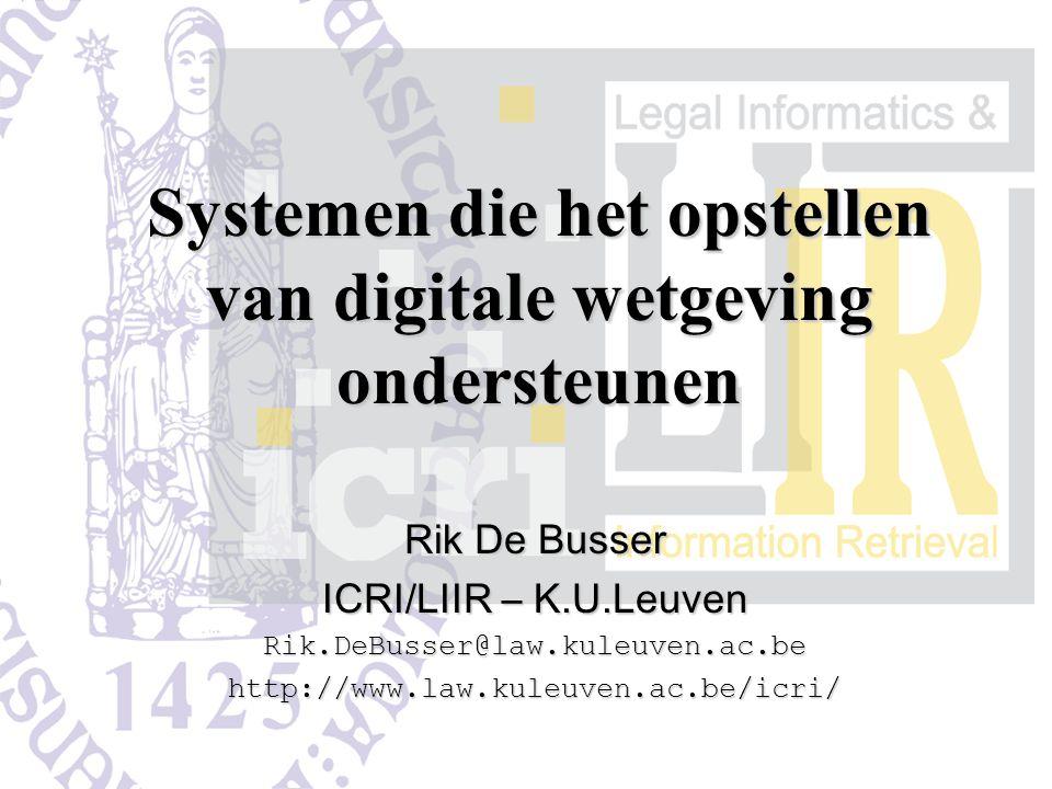 Systemen die het opstellen van digitale wetgeving ondersteunen Rik De Busser ICRI/LIIR – K.U.Leuven Rik.DeBusser@law.kuleuven.ac.behttp://www.law.kuleuven.ac.be/icri/