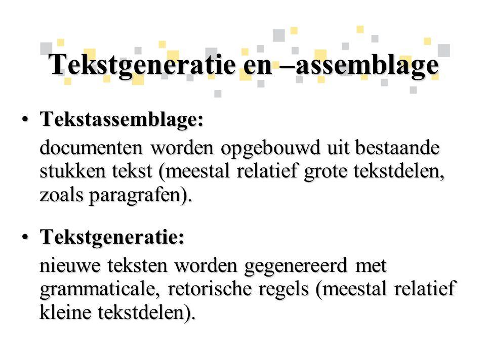 Tekstgeneratie en –assemblage Tekstassemblage:Tekstassemblage: documenten worden opgebouwd uit bestaande stukken tekst (meestal relatief grote tekstdelen, zoals paragrafen).