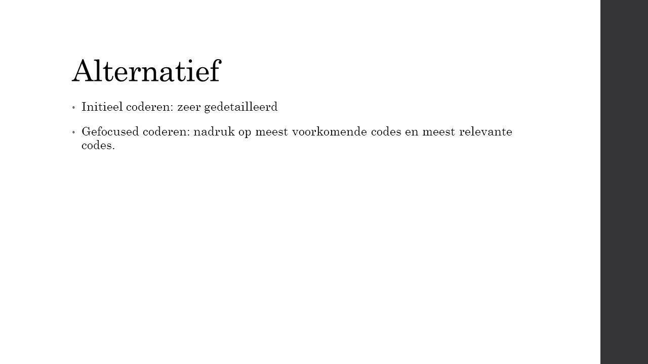 Alternatief Initieel coderen: zeer gedetailleerd Gefocused coderen: nadruk op meest voorkomende codes en meest relevante codes.