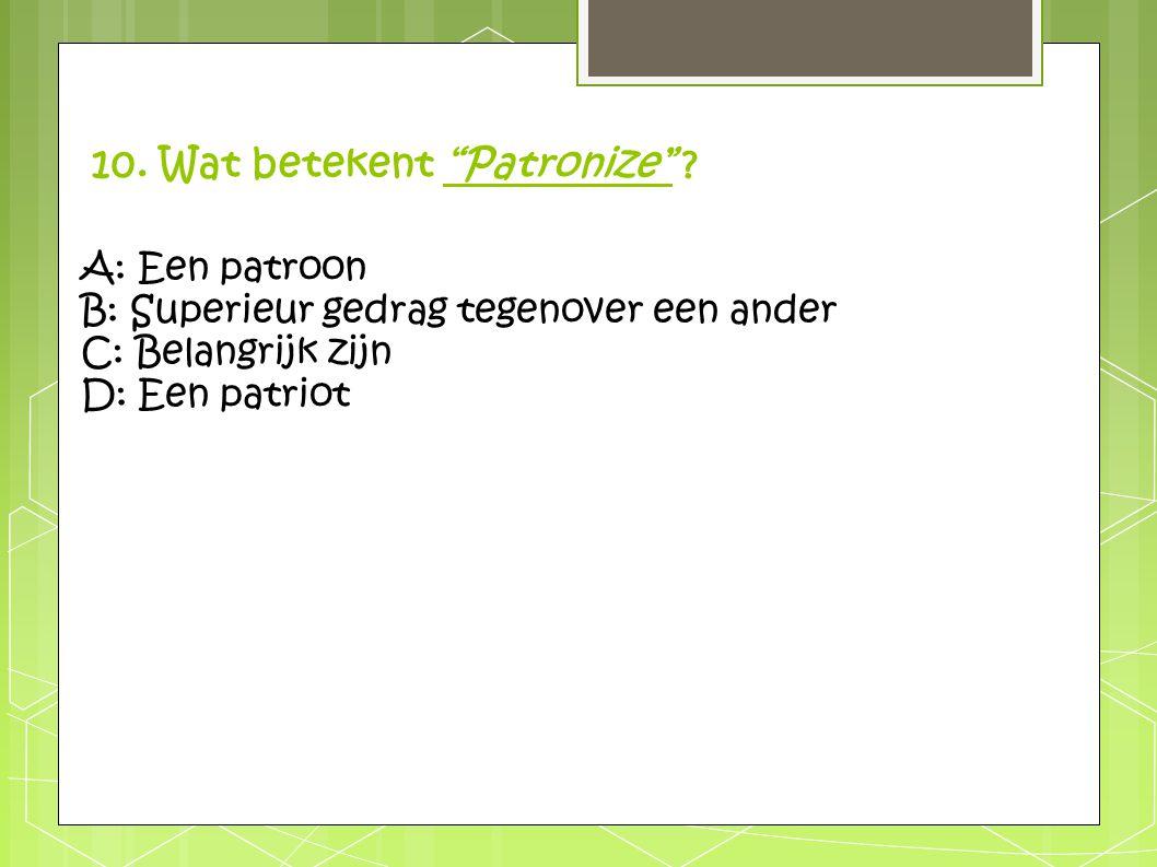 """10. Wat betekent """"Patronize"""" ? A: Een patroon B: Superieur gedrag tegenover een ander C: Belangrijk zijn D: Een patriot"""