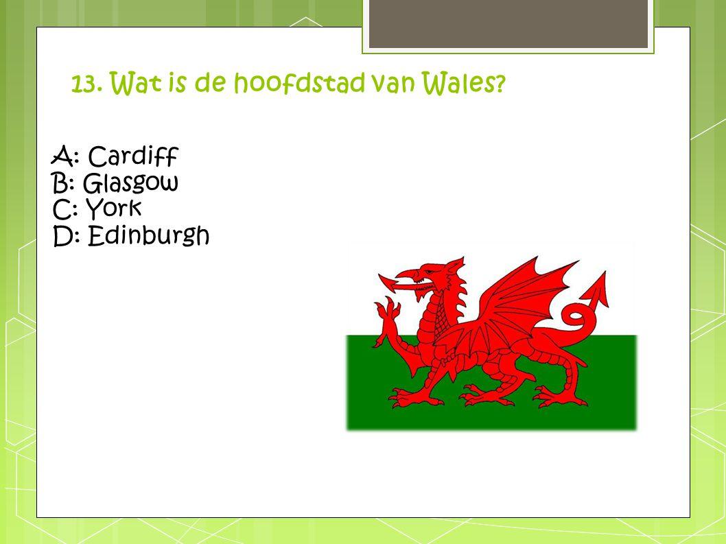 13. Wat is de hoofdstad van Wales? A: Cardiff B: Glasgow C: York D: Edinburgh