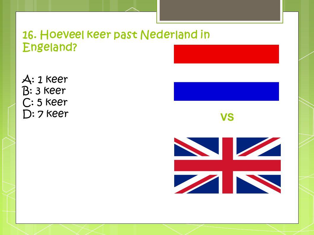 16. Hoeveel keer past Nederland in Engeland? A: 1 keer B: 3 keer C: 5 keer D: 7 keer VS