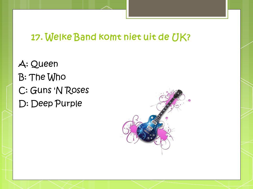 17. Welke Band komt niet uit de UK? A: Queen B: The Who C: Guns 'N Roses D: Deep Purple