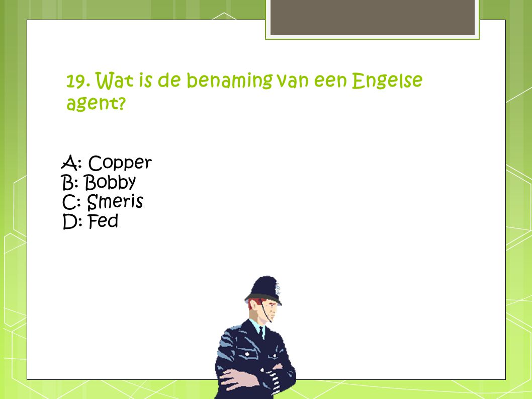 19. Wat is de benaming van een Engelse agent? A: Copper B: Bobby C: Smeris D: Fed