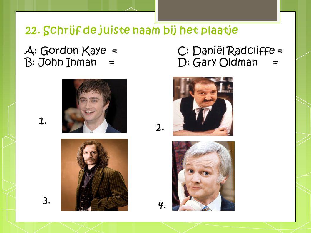 22. Schrijf de juiste naam bij het plaatje 1. 2. 3. 4. A: Gordon Kaye =C: Daniël Radcliffe = B: John Inman = D: Gary Oldman =