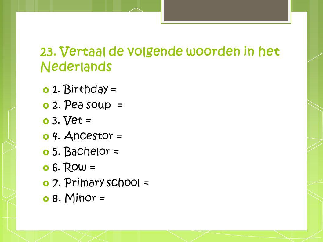 23. Vertaal de volgende woorden in het Nederlands  1. Birthday =  2. Pea soup =  3. Vet =  4. Ancestor =  5. Bachelor =  6. Row =  7. Primary s