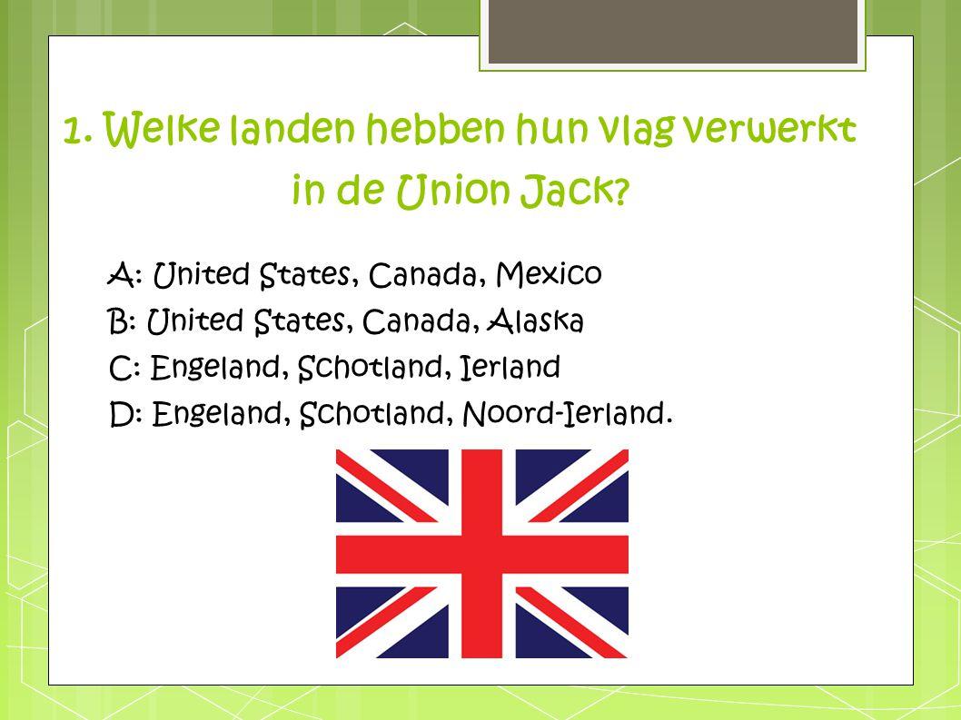 1. Welke landen hebben hun vlag verwerkt in de Union Jack? A: United States, Canada, Mexico B: United States, Canada, Alaska C: Engeland, Schotland, I
