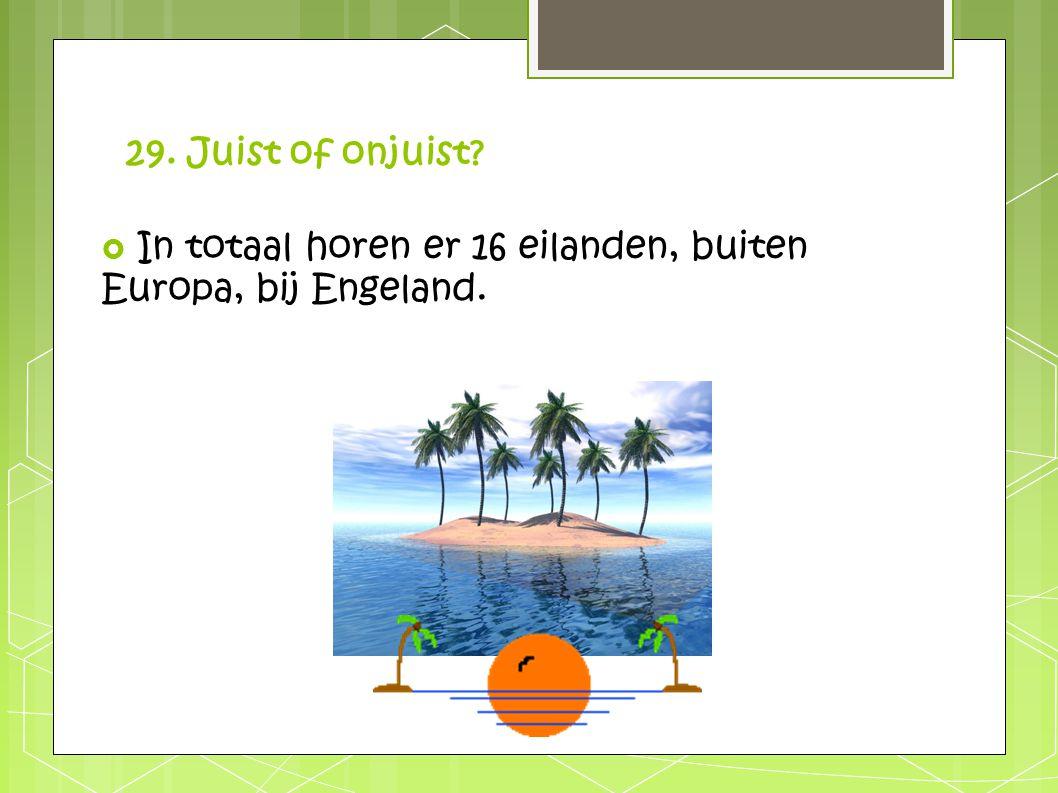 29. Juist of onjuist?  In totaal horen er 16 eilanden, buiten Europa, bij Engeland.
