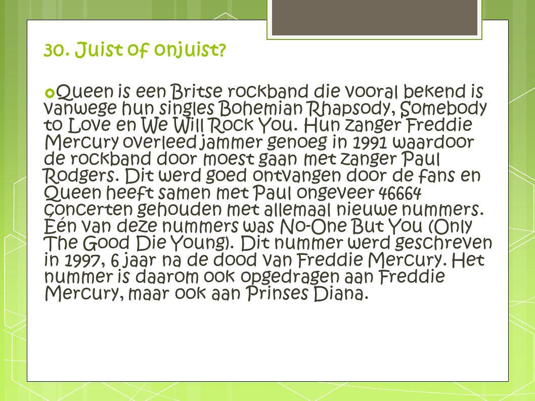30. Juist of onjuist?  Queen is een Britse rockband die vooral bekend is vanwege hun singles Bohemian Rhapsody, Somebody to Love en We Will Rock You.