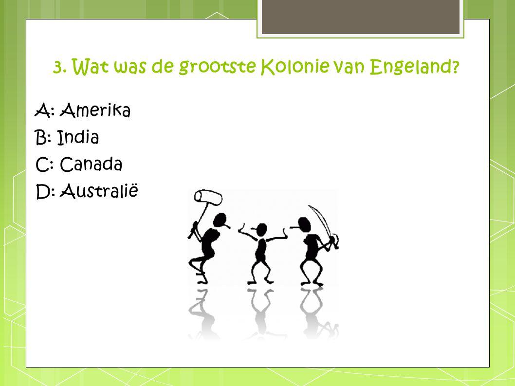 3. Wat was de grootste Kolonie van Engeland? A: Amerika B: India C: Canada D: Australië