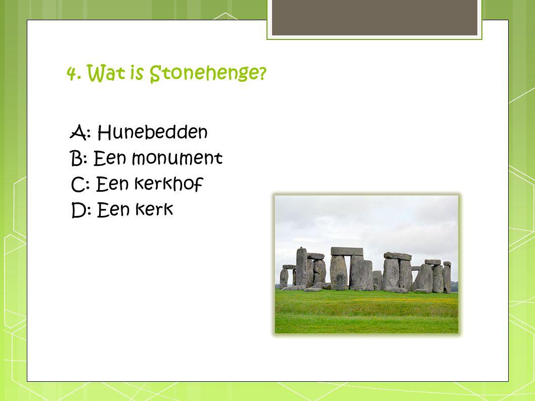 4. Wat is Stonehenge? A: Hunebedden B: Een monument C: Een kerkhof D: Een kerk