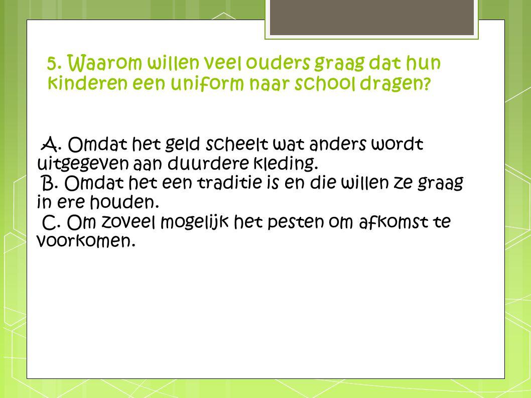 5. Waarom willen veel ouders graag dat hun kinderen een uniform naar school dragen? A. Omdat het geld scheelt wat anders wordt uitgegeven aan duurdere
