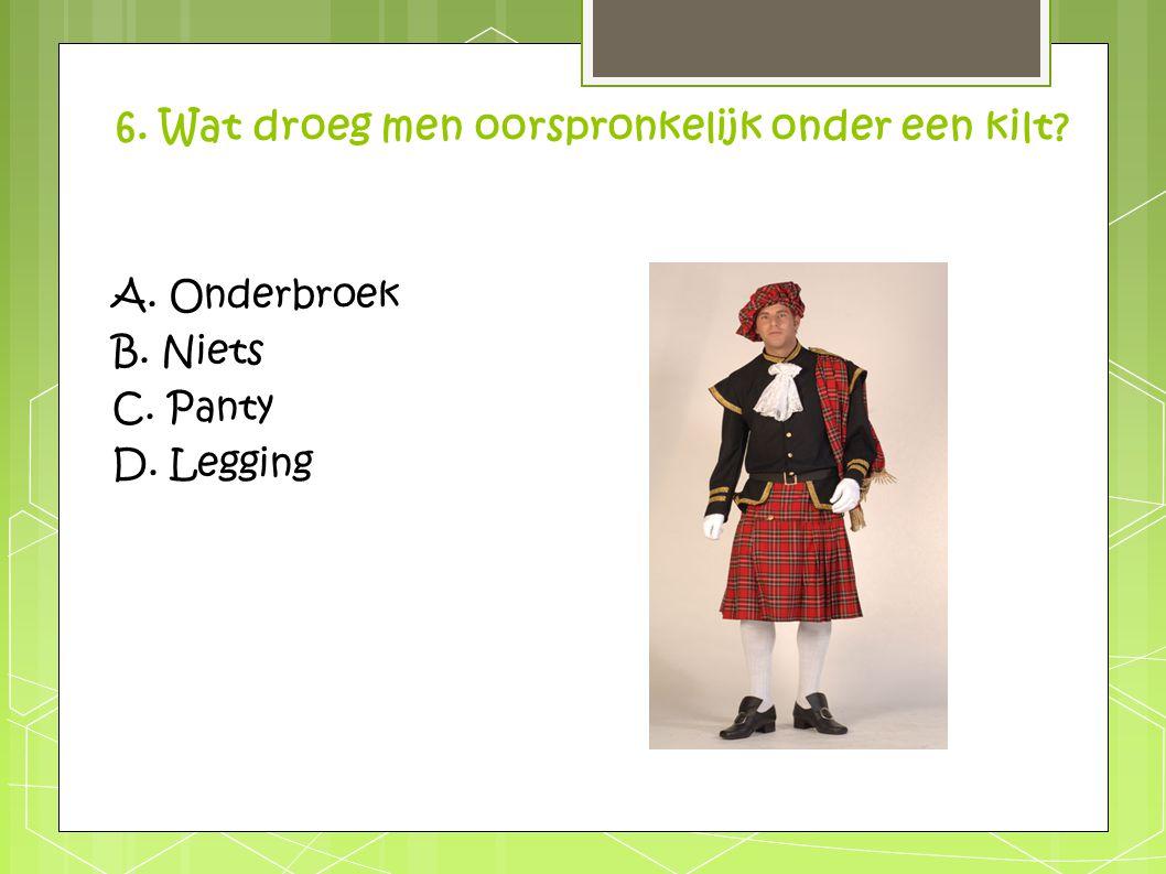 6. Wat droeg men oorspronkelijk onder een kilt? A. Onderbroek B. Niets C. Panty D. Legging