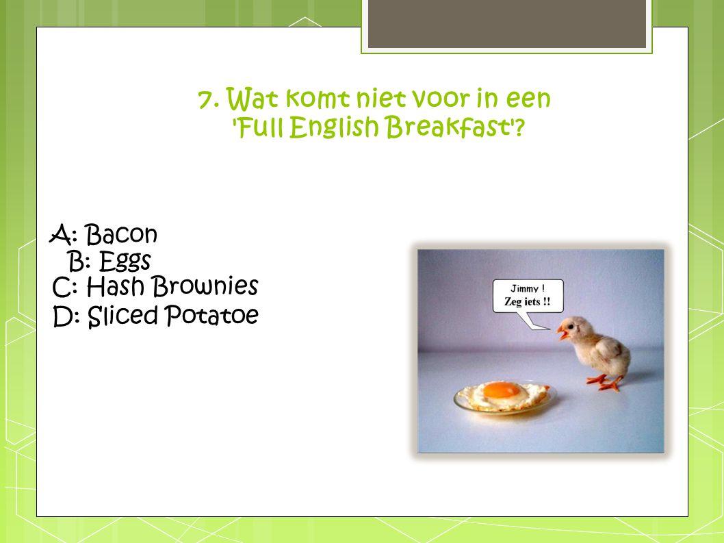 A: Bacon B: Eggs C: Hash Brownies D: Sliced Potatoe 7. Wat komt niet voor in een 'Full English Breakfast'?