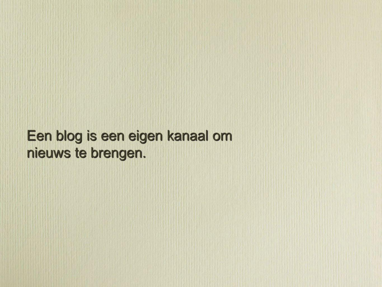 Een blog is een eigen kanaal om nieuws te brengen.