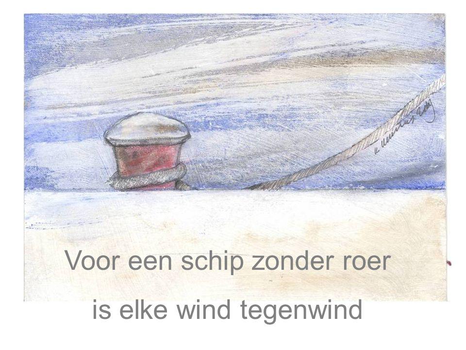 Voor een schip zonder roer is elke wind tegenwind