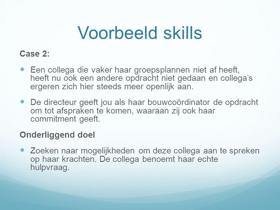 Voorbeeld skills Case 2: Een collega die vaker haar groepsplannen niet af heeft, heeft nu ook een andere opdracht niet gedaan en collega's ergeren zic