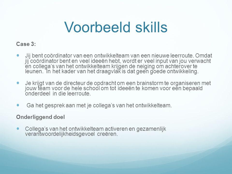Voorbeeld skills Case 3: Jij bent coördinator van een ontwikkelteam van een nieuwe leerroute. Omdat jij coördinator bent en veel ideeën hebt, wordt er