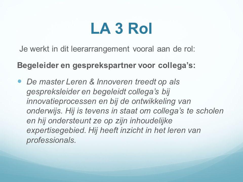 LA 3 Rol Je werkt in dit leerarrangement vooral aan de rol: Begeleider en gesprekspartner voor collega's: De master Leren & Innoveren treedt op als ge
