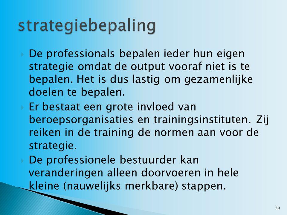  De professionals bepalen ieder hun eigen strategie omdat de output vooraf niet is te bepalen. Het is dus lastig om gezamenlijke doelen te bepalen. 
