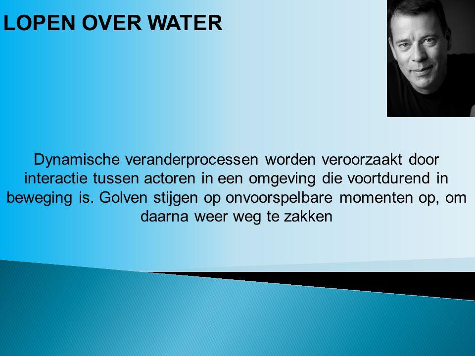 LOPEN OVER WATER Dynamische veranderprocessen worden veroorzaakt door interactie tussen actoren in een omgeving die voortdurend in beweging is.