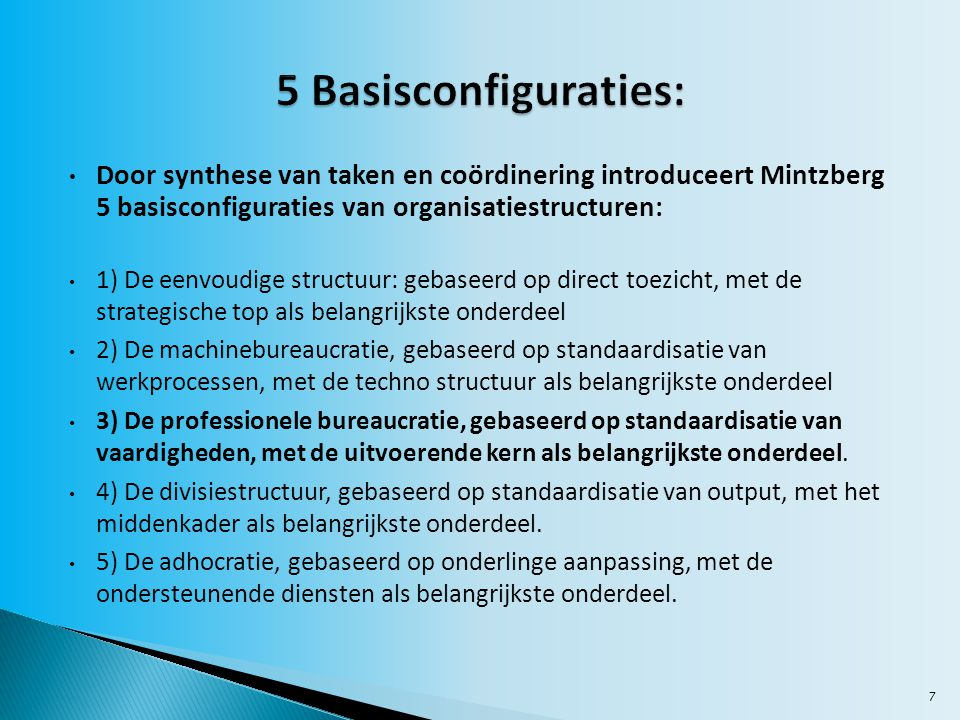 7 Door synthese van taken en coördinering introduceert Mintzberg 5 basisconfiguraties van organisatiestructuren: 1) De eenvoudige structuur: gebaseerd op direct toezicht, met de strategische top als belangrijkste onderdeel 2) De machinebureaucratie, gebaseerd op standaardisatie van werkprocessen, met de techno structuur als belangrijkste onderdeel 3) De professionele bureaucratie, gebaseerd op standaardisatie van vaardigheden, met de uitvoerende kern als belangrijkste onderdeel.
