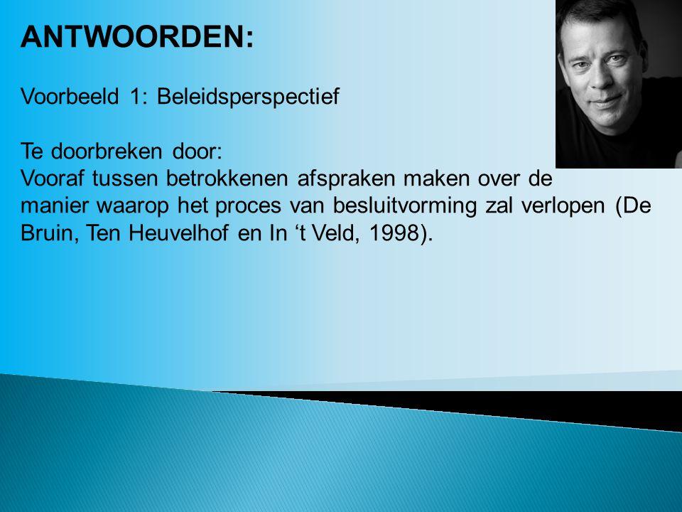ANTWOORDEN: Voorbeeld 1:Beleidsperspectief Te doorbreken door: Vooraf tussen betrokkenen afspraken maken over de manier waarop het proces van besluitvorming zal verlopen (De Bruin, Ten Heuvelhof en In 't Veld, 1998).